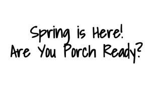 spring is here1 e1458928684537 - SPRING IS HERE! ARE YOU PORCH READY?